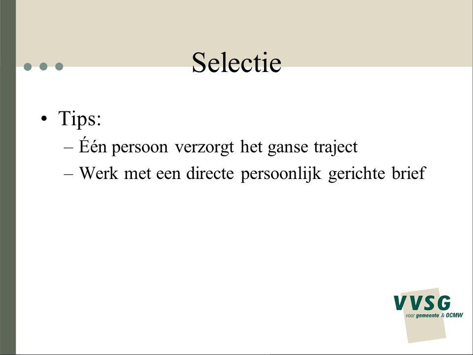 Selectie Tips: –Één persoon verzorgt het ganse traject –Werk met een directe persoonlijk gerichte brief