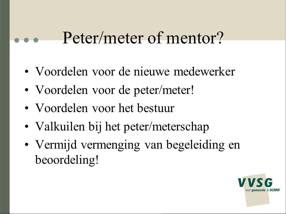 Peter/meter of mentor? Voordelen voor de nieuwe medewerker Voordelen voor de peter/meter! Voordelen voor het bestuur Valkuilen bij het peter/meterscha
