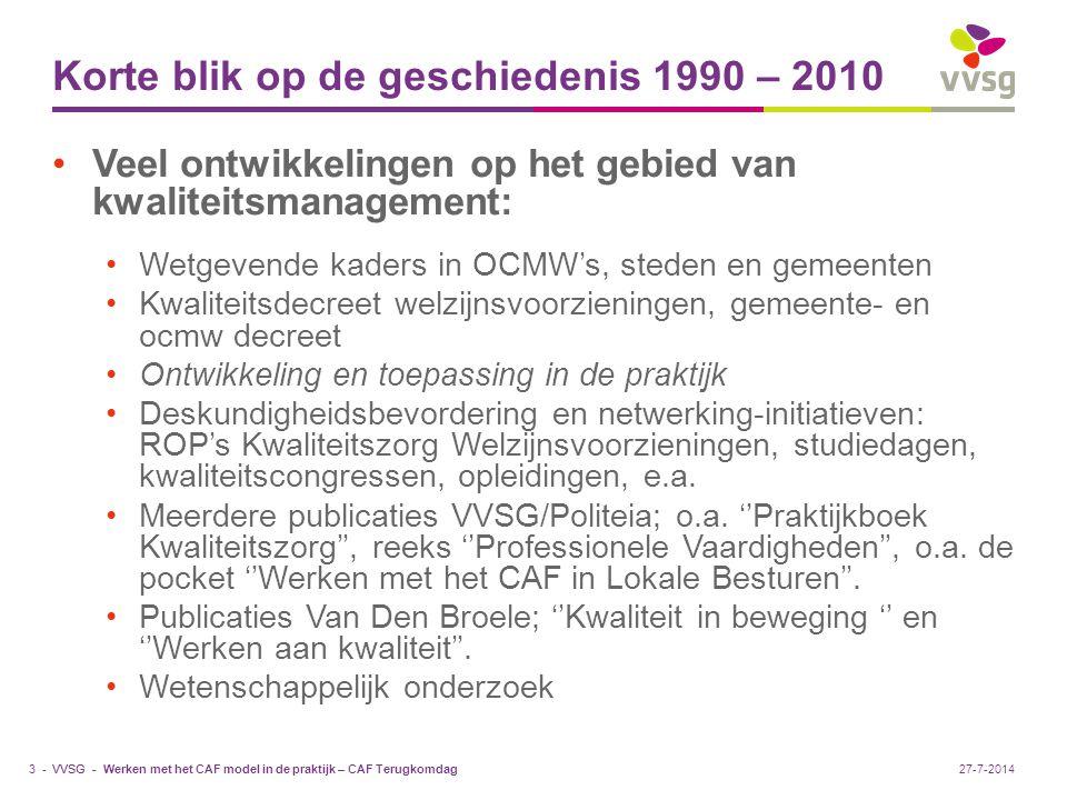 VVSG - Kritische analyse Onderzoek SBOV 2007-2011: (rapporten) Gebruik van technieken kwaliteitsmanagement Motivatie, gebruik en meerwaarde van kwaliteitsmanagement ''Hoogmissen'' en ''probleem van bestuurskracht'' Veel werk verzet in lokale besturen: Inspanningen zijn vaak fragmentarisch Zonder duurzame inbedding in de organisatie Werken met het CAF model in de praktijk – CAF Terugkomdag4 -27-7-2014