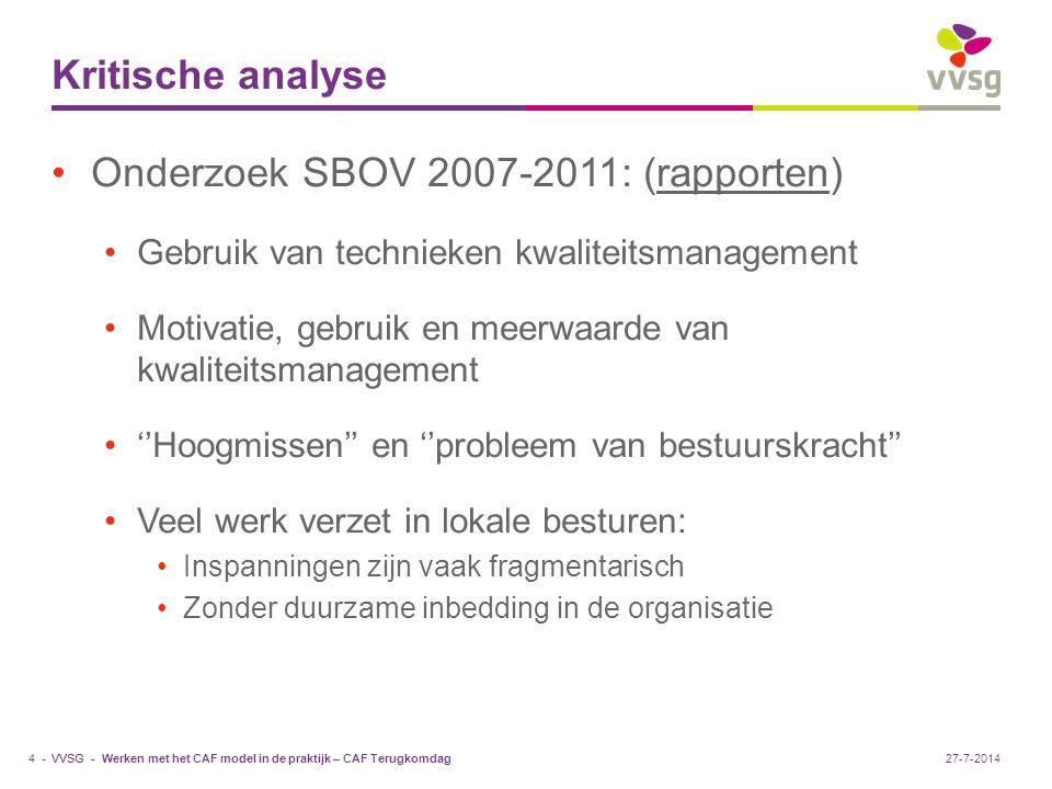 VVSG - Nieuwe fase in het traject 2010-2020 Hoog op de agenda van veel lokale besturen: ''Kwaliteit van dienstverlening aan de burgers en de efficiëntie van de eigen organisatie'' In 2010: start van een nieuw VVSG-traject voor organisatieontwikkeling en kwaliteitsmanagement: Stapsgewijze realisering: Sectordynamiek staat centraal Pragmatisch Bouwen aan een performant kwaliteitsmanagementsysteem Aandacht voor een evenwicht in ''stuctuur- versus cultuurelementen'' Streven naar uitmuntendheid Basis = samenwerking en kennisdeling tussen besturen Ook ''samenwerking'' met andere partners in het werkveld van lokale besturen Werkvormen: Kwaliteitscirkels voor gemeenten/steden VVSG-extranet Voortzetting en actualisering van bestaande initiatieven Werken met het CAF model in de praktijk – CAF Terugkomdag5 -27-7-2014