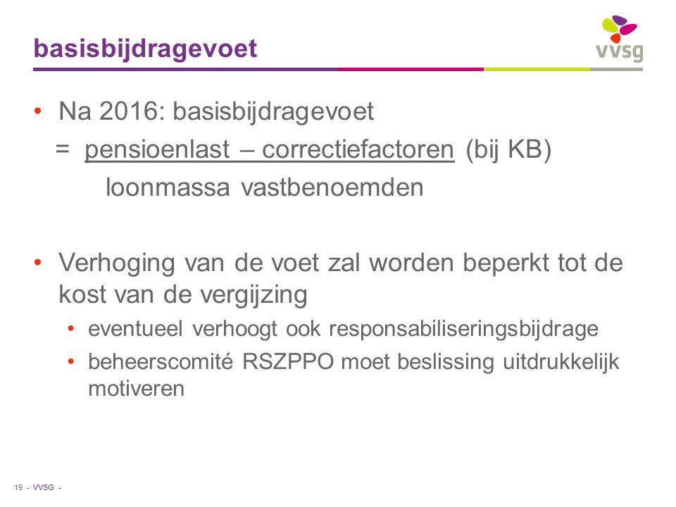 VVSG - basisbijdragevoet Na 2016: basisbijdragevoet = pensioenlast – correctiefactoren (bij KB) loonmassa vastbenoemden Verhoging van de voet zal word
