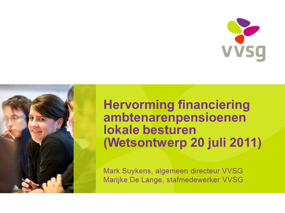 Hervorming financiering ambtenarenpensioenen lokale besturen (Wetsontwerp 20 juli 2011) Mark Suykens, algemeen directeur VVSG Marijke De Lange, stafmedewerker VVSG
