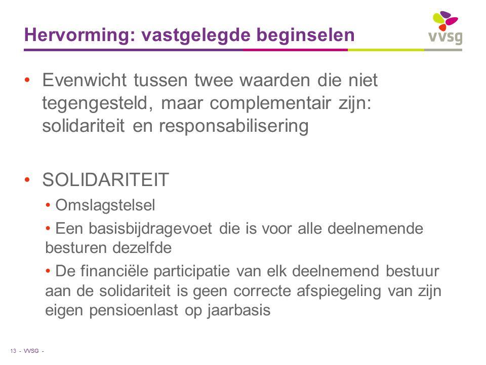 VVSG - Hervorming: vastgelegde beginselen Evenwicht tussen twee waarden die niet tegengesteld, maar complementair zijn: solidariteit en responsabilisering SOLIDARITEIT Omslagstelsel Een basisbijdragevoet die is voor alle deelnemende besturen dezelfde De financiële participatie van elk deelnemend bestuur aan de solidariteit is geen correcte afspiegeling van zijn eigen pensioenlast op jaarbasis 13 -