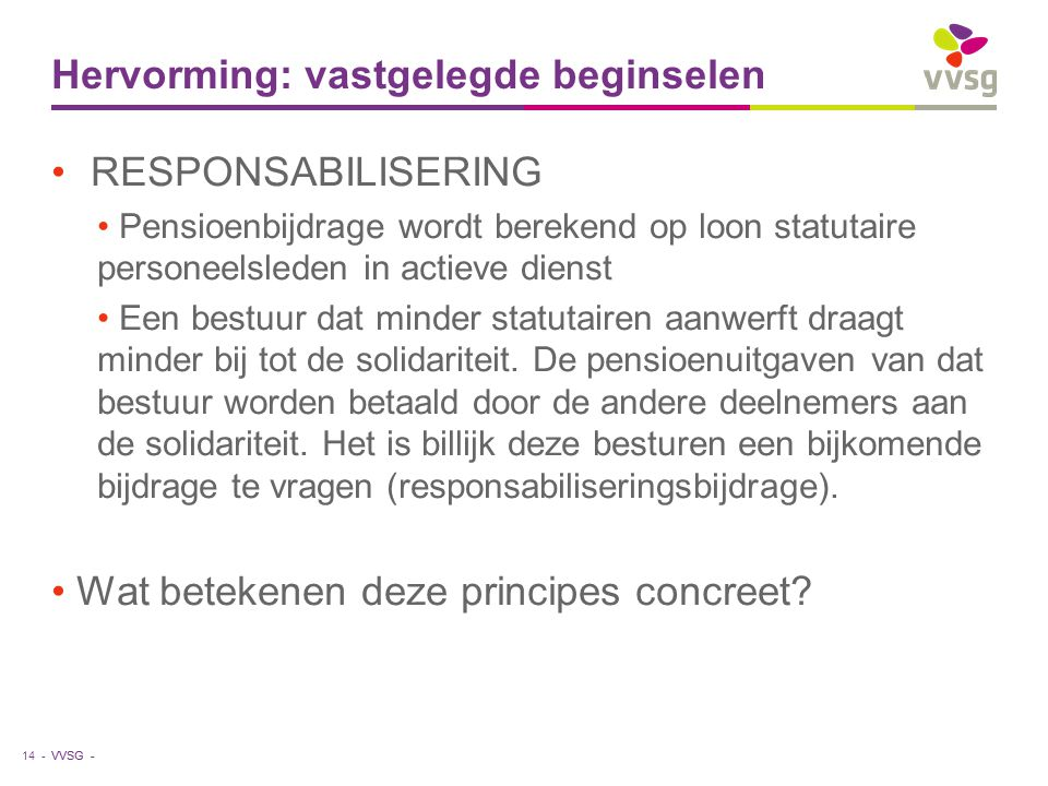 VVSG - Hervorming: vastgelegde beginselen RESPONSABILISERING Pensioenbijdrage wordt berekend op loon statutaire personeelsleden in actieve dienst Een bestuur dat minder statutairen aanwerft draagt minder bij tot de solidariteit.