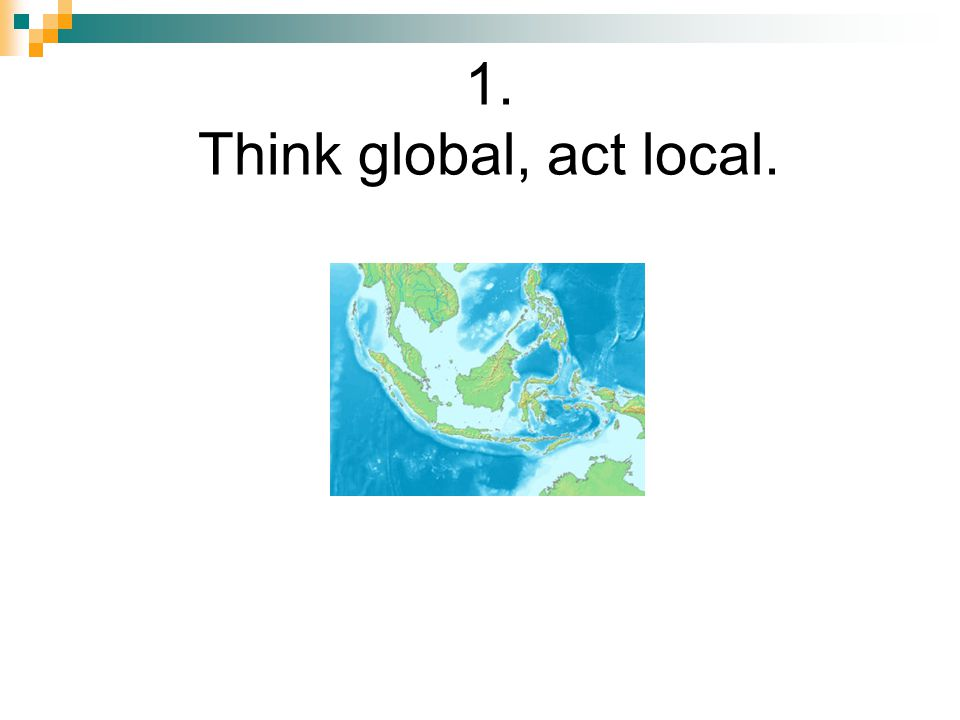 1. Think global, act local.