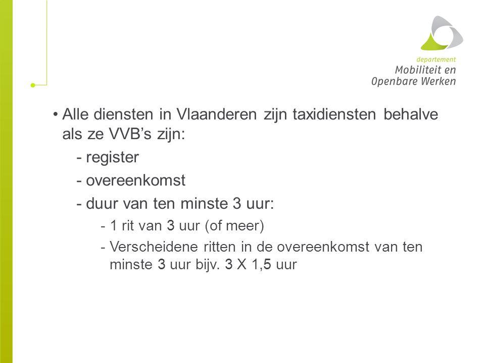 Alle diensten in Vlaanderen zijn taxidiensten behalve als ze VVB's zijn: - register -overeenkomst -duur van ten minste 3 uur: -1 rit van 3 uur (of mee