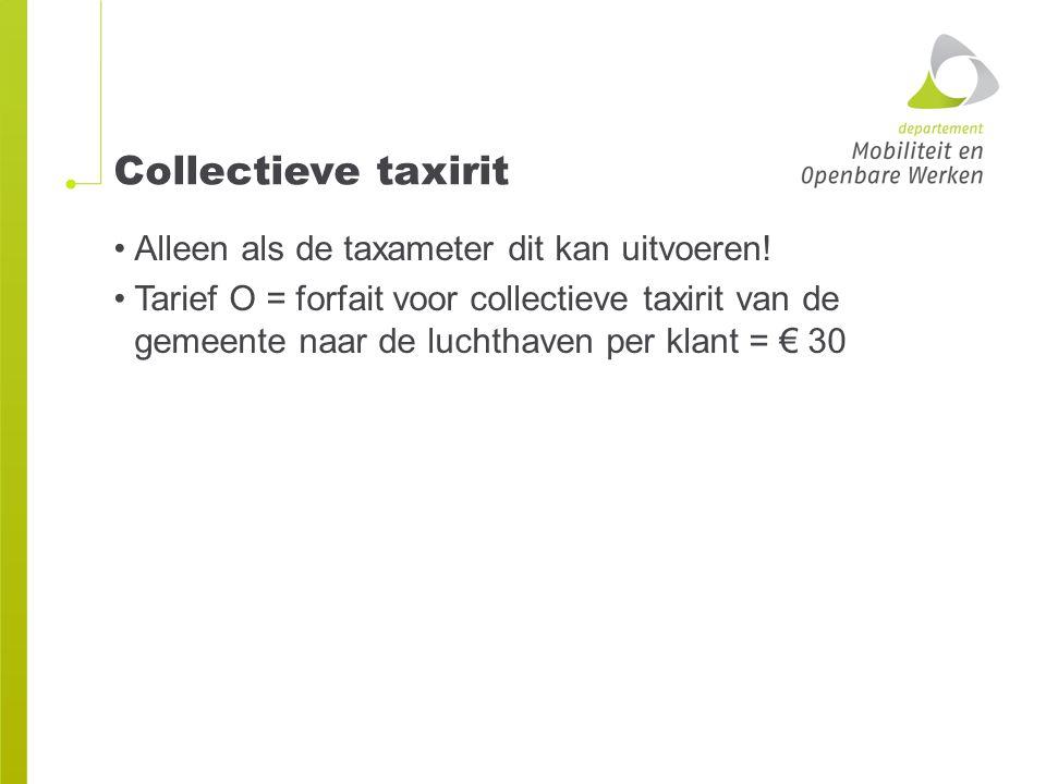 Collectieve taxirit Alleen als de taxameter dit kan uitvoeren! Tarief O = forfait voor collectieve taxirit van de gemeente naar de luchthaven per klan