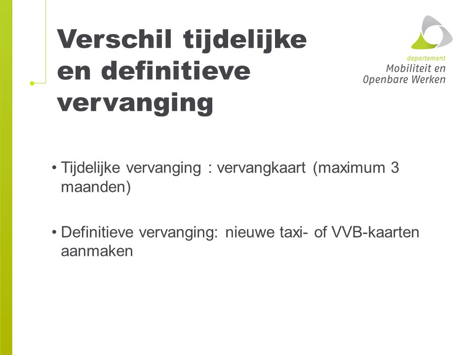 Verschil tijdelijke en definitieve vervanging Tijdelijke vervanging : vervangkaart (maximum 3 maanden) Definitieve vervanging: nieuwe taxi- of VVB-kaa