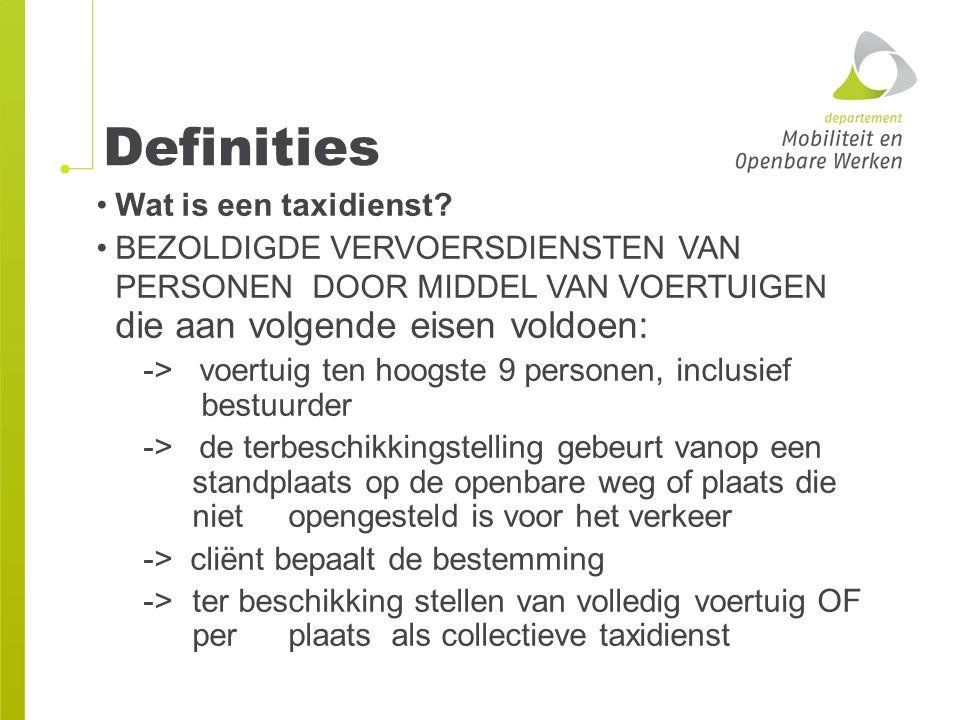 Definities Wat is een taxidienst? BEZOLDIGDE VERVOERSDIENSTEN VAN PERSONEN DOOR MIDDEL VAN VOERTUIGEN die aan volgende eisen voldoen: -> voertuig ten