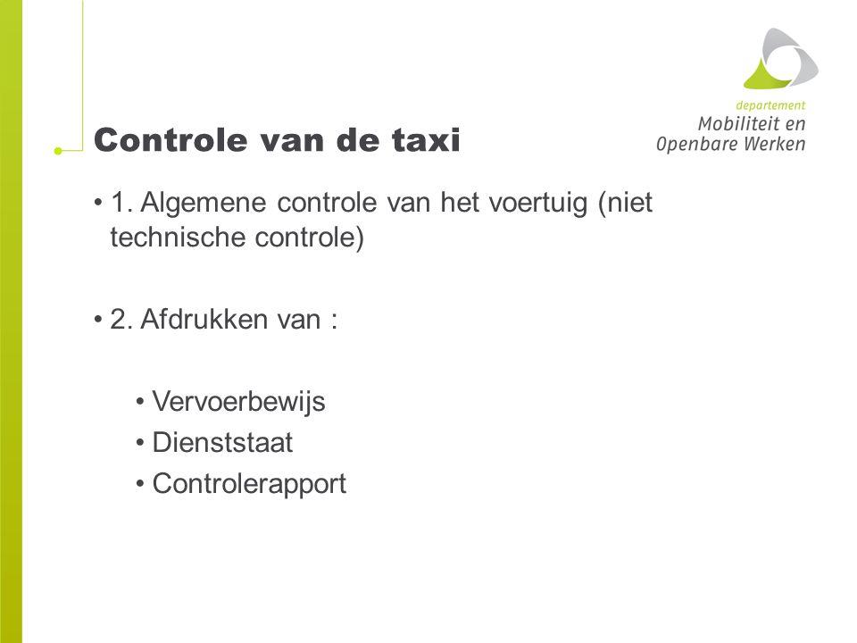 Controle van de taxi 1. Algemene controle van het voertuig (niet technische controle) 2. Afdrukken van : Vervoerbewijs Dienststaat Controlerapport