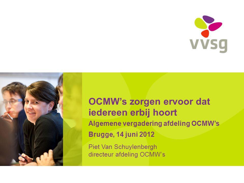 OCMW's zorgen ervoor dat iedereen erbij hoort Algemene vergadering afdeling OCMW's Brugge, 14 juni 2012 Piet Van Schuylenbergh directeur afdeling OCMW's