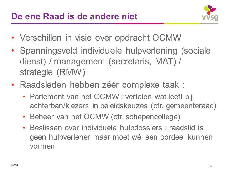 VVSG - De ene Raad is de andere niet Verschillen in visie over opdracht OCMW Spanningsveld individuele hulpverlening (sociale dienst) / management (secretaris, MAT) / strategie (RMW) Raadsleden hebben zéér complexe taak : Parlement van het OCMW : vertalen wat leeft bij achterban/kiezers in beleidskeuzes (cfr.
