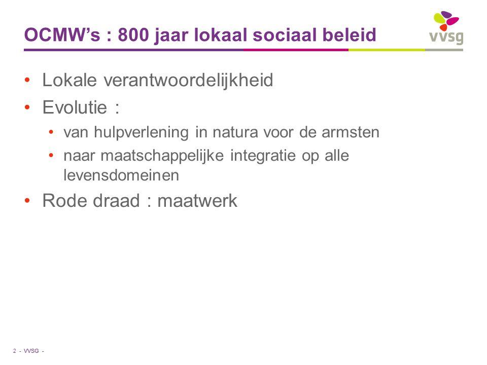 VVSG - OCMW's : 800 jaar lokaal sociaal beleid Lokale verantwoordelijkheid Evolutie : van hulpverlening in natura voor de armsten naar maatschappelijke integratie op alle levensdomeinen Rode draad : maatwerk 2 -