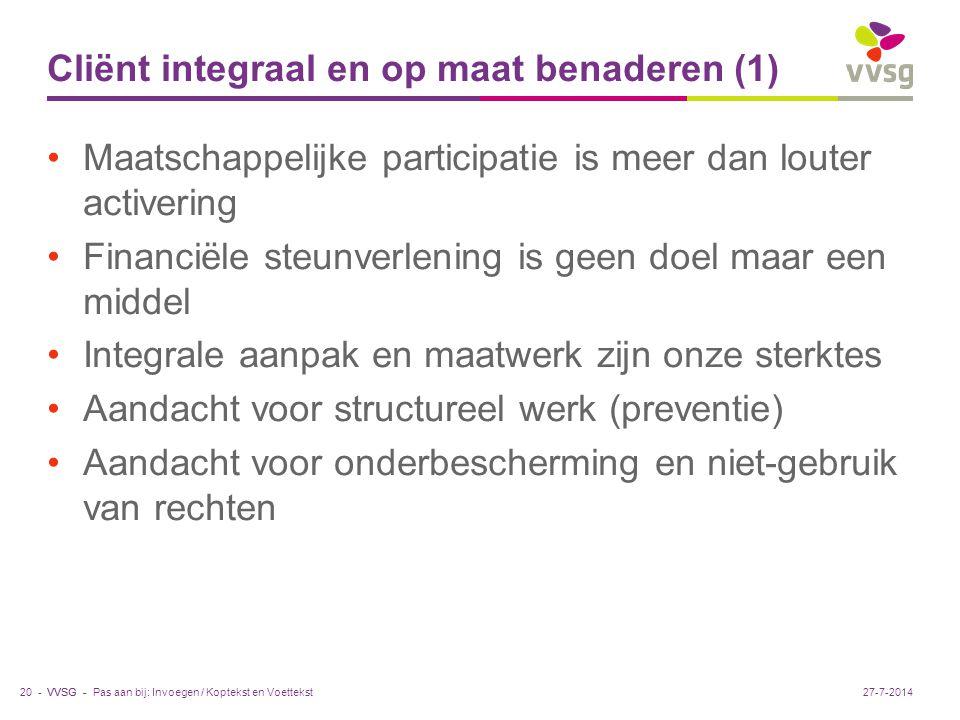VVSG - Cliënt integraal en op maat benaderen (1) Maatschappelijke participatie is meer dan louter activering Financiële steunverlening is geen doel maar een middel Integrale aanpak en maatwerk zijn onze sterktes Aandacht voor structureel werk (preventie) Aandacht voor onderbescherming en niet-gebruik van rechten Pas aan bij: Invoegen / Koptekst en Voettekst20 -27-7-2014