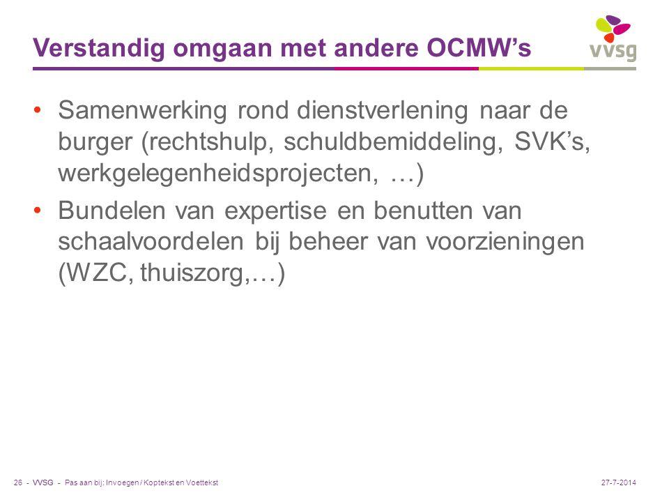 VVSG - Verstandig omgaan met andere OCMW's Samenwerking rond dienstverlening naar de burger (rechtshulp, schuldbemiddeling, SVK's, werkgelegenheidsprojecten, …) Bundelen van expertise en benutten van schaalvoordelen bij beheer van voorzieningen (WZC, thuiszorg,…) Pas aan bij: Invoegen / Koptekst en Voettekst26 -27-7-2014