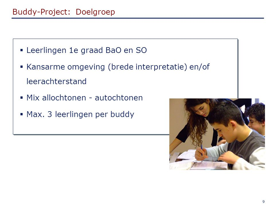 9 Buddy-Project: Doelgroep  Leerlingen 1e graad BaO en SO  Kansarme omgeving (brede interpretatie) en/of leerachterstand  Mix allochtonen - autochtonen  Max.