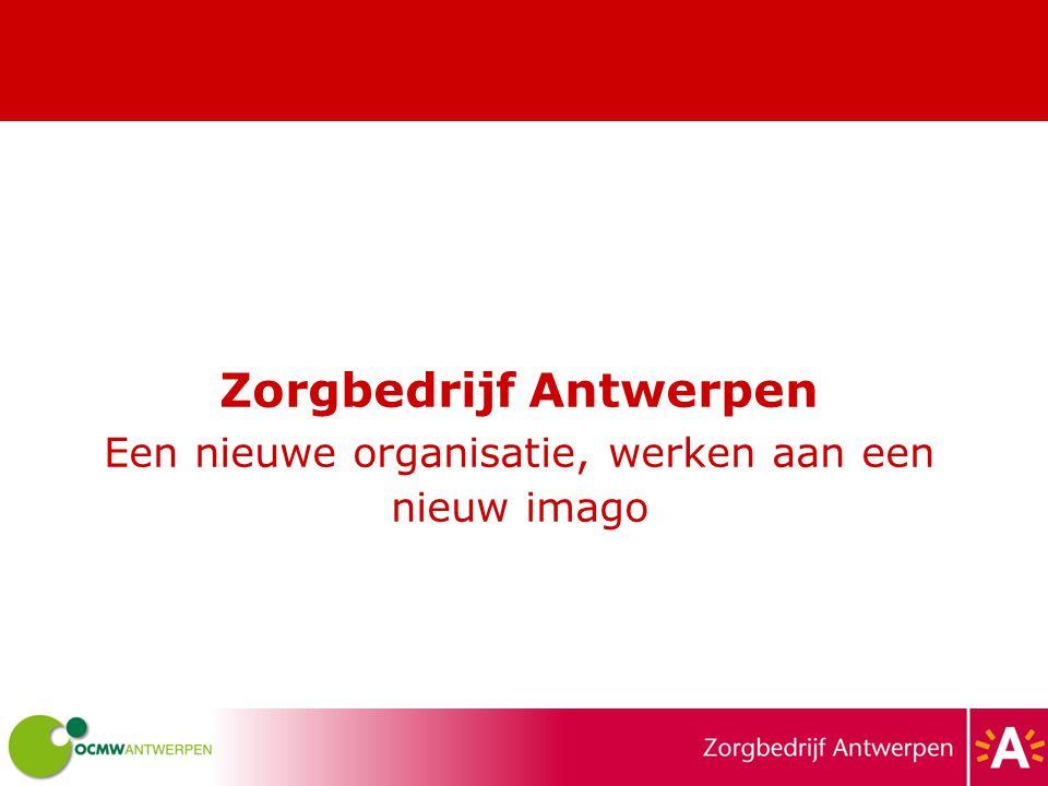 Zorgbedrijf Antwerpen Een nieuwe organisatie, werken aan een nieuw imago