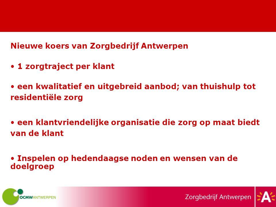 Nieuwe koers van Zorgbedrijf Antwerpen 1 zorgtraject per klant een kwalitatief en uitgebreid aanbod; van thuishulp tot residentiële zorg een klantvriendelijke organisatie die zorg op maat biedt van de klant Inspelen op hedendaagse noden en wensen van de doelgroep