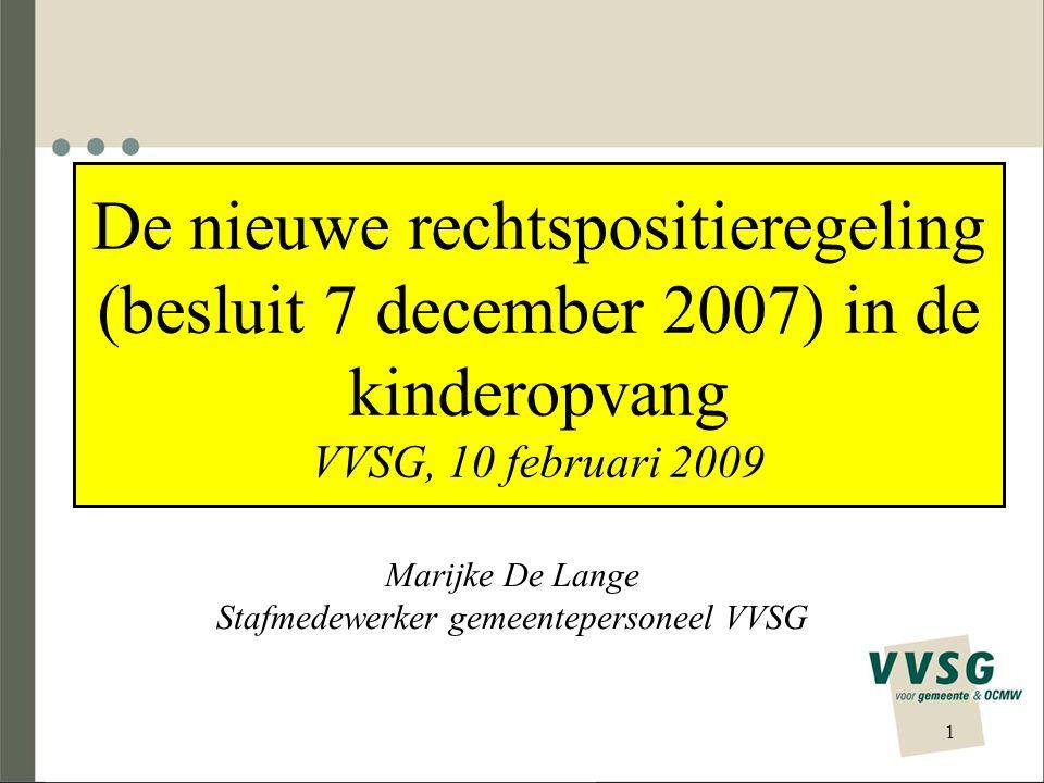 De nieuwe rechtspositieregeling (besluit 7 december 2007) in de kinderopvang VVSG, 10 februari 2009 Marijke De Lange Stafmedewerker gemeentepersoneel