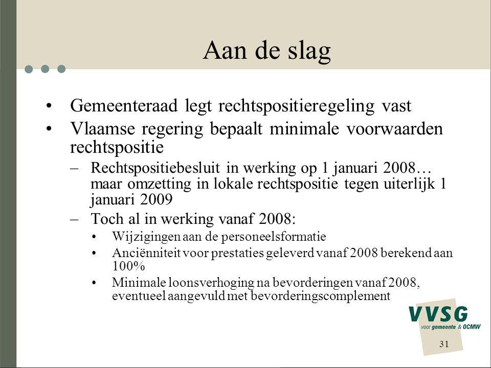 Aan de slag Gemeenteraad legt rechtspositieregeling vast Vlaamse regering bepaalt minimale voorwaarden rechtspositie –Rechtspositiebesluit in werking