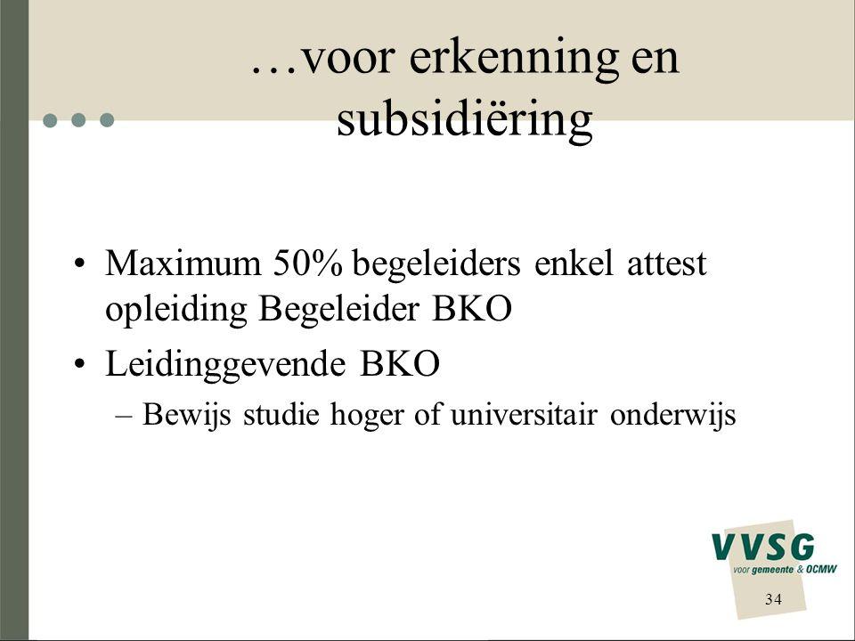 …voor erkenning en subsidiëring Maximum 50% begeleiders enkel attest opleiding Begeleider BKO Leidinggevende BKO –Bewijs studie hoger of universitair