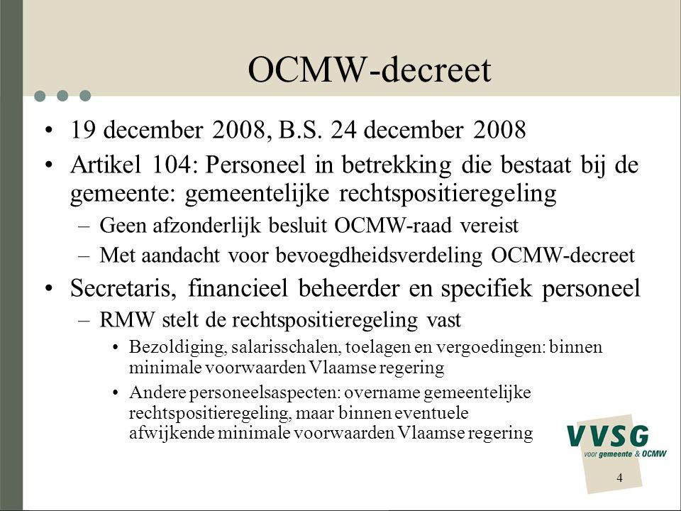 5 OCMW-decreet Voltallig personeel verzorgende, verplegende en dienstverlenende instellingen en diensten waarvan de werking gebaseerd is op centrale financiering met werkings- en erkenningsregels + voltallig personeel ingezet voor activiteiten hoofdzakelijk verricht in mededinging met andere marktdeelnemers –Gemeentelijke rechtspositieregeling, tenzij… –… de RMW gemotiveerd afwijkt Algemeen, met uitzondering van bezoldiging en salarisschalen Binnen (eventuele) minimale voorwaarden Vlaamse regering Opheffing genummerde KB's ambtshalve en vrijwillige mobiliteit gemeente-OCMW Inwerkingtreding: ontwerpbesluit Vlaamse regering 1 juli 2009, behalve art.