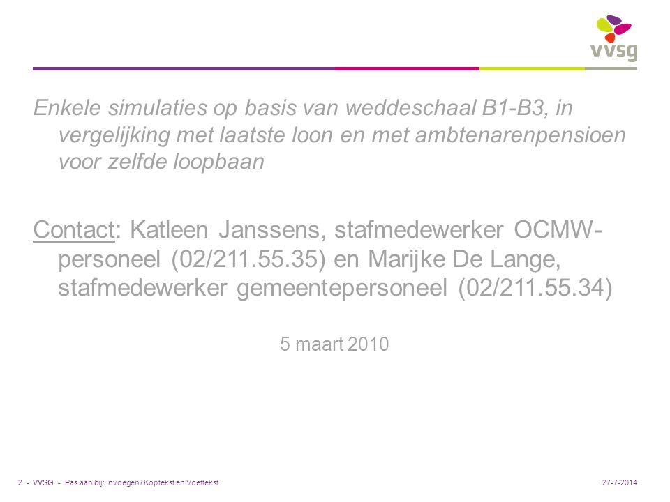 VVSG - Pas aan bij: Invoegen / Koptekst en Voettekst2 -27-7-2014 Enkele simulaties op basis van weddeschaal B1-B3, in vergelijking met laatste loon en met ambtenarenpensioen voor zelfde loopbaan Contact: Katleen Janssens, stafmedewerker OCMW- personeel (02/211.55.35) en Marijke De Lange, stafmedewerker gemeentepersoneel (02/211.55.34) 5 maart 2010