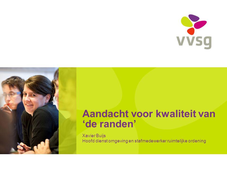 Aandacht voor kwaliteit van 'de randen' Xavier Buijs Hoofd dienst omgeving en stafmedewerker ruimtelijke ordening