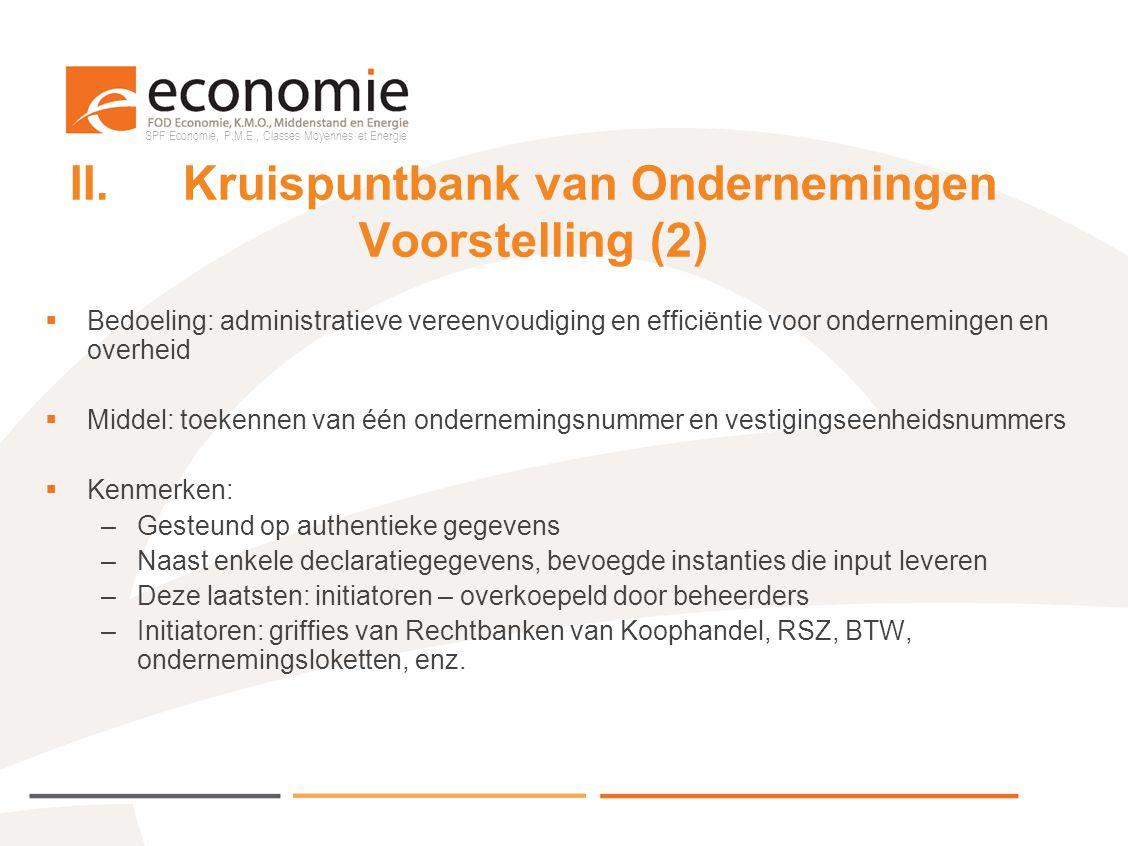 SPF Economie, P.M.E., Classes Moyennes et Energie II.Kruispuntbank van Ondernemingen Voorstelling (3) Vanaf 2010:  Inschrijving van toelatingen in scope voor Belgische en E.U.-ondernemingen  Zowel toelatingen voor ondernemingen als hun vestigingseenheden  Plaatselijke en Lokale Besturen zullen optreden als een nieuwe initiator voor de inschrijving, wijziging en stopzetting van hun toelatingen NB: momenteel geldt dit voor vijf à tien toelatingen op lokaal en plaatstelijk vlak