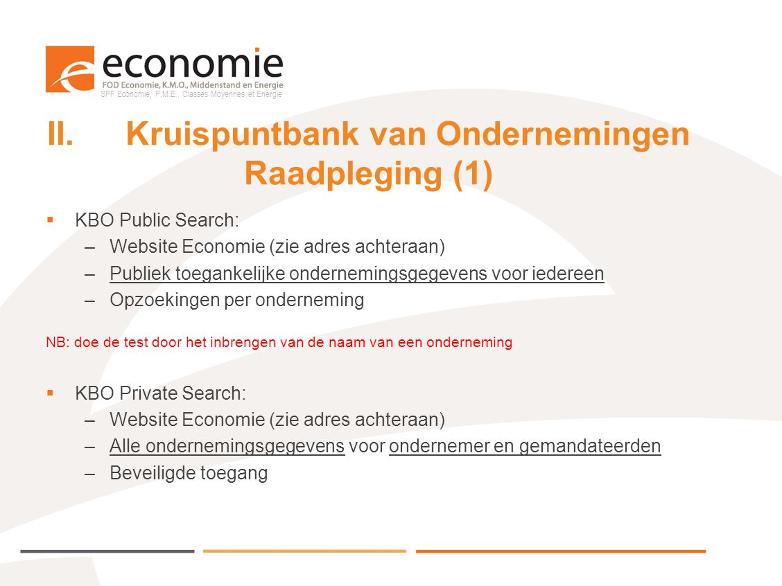SPF Economie, P.M.E., Classes Moyennes et Energie II.Kruispuntbank van Ondernemingen Raadpleging (2)  Specifieke raadpleging door openbare diensten: mits akkoord van FOD Economie en toekenning van een rol (formulier te vinden op website Economie) –KBO-wi –Webservices –(Wijzigingsextracten) NB: momenteel zijn er slechts 58 gemeenten en steden die een toegang hebben tot KBO