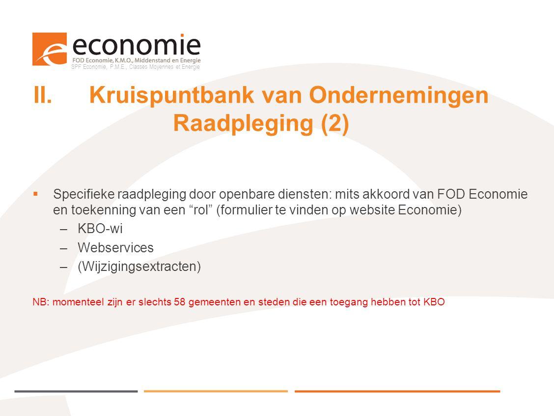 SPF Economie, P.M.E., Classes Moyennes et Energie II.Kruispuntbank van Ondernemingen Upgrading door initiatoren  Mits akkoord van FOD Economie en toekenning van een rol (formulier te vinden op website Economie) –KBO-wi –Webservices (linken van eigen dB met KBO)  Biedt mogelijkheid zelf gegevens in te schrijven, te wijzigen, te schrappen, waarvoor men bevoegd is  In het kader van EDRL zullen Lokale en Plaatselijke Besturen hiervoor een toegang moeten vragen, hetzij voor KBO-wi, hetzij voor Webservices