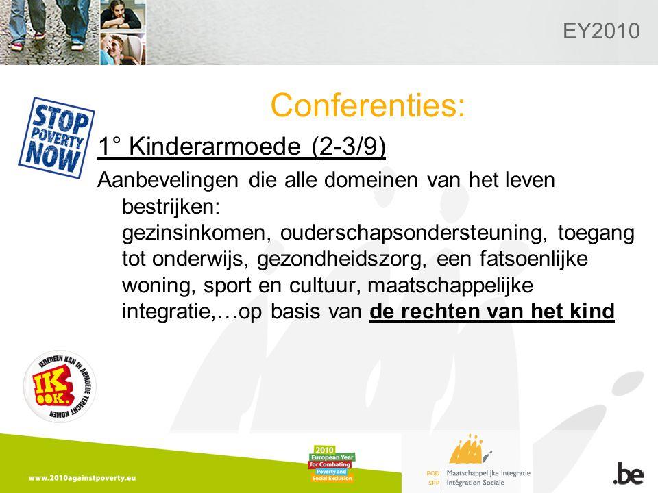 EY2010 Conferenties: 1° Kinderarmoede (2-3/9) Aanbevelingen die alle domeinen van het leven bestrijken: gezinsinkomen, ouderschapsondersteuning, toegang tot onderwijs, gezondheidszorg, een fatsoenlijke woning, sport en cultuur, maatschappelijke integratie,…op basis van de rechten van het kind