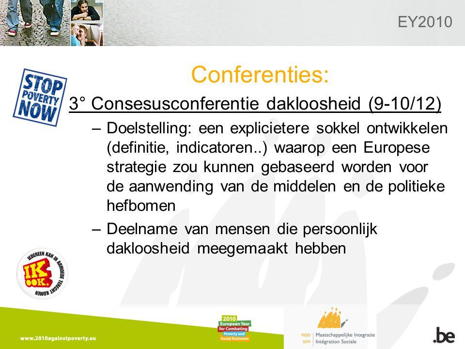 EY2010 Conferenties: 3° Consesusconferentie dakloosheid (9-10/12) –Doelstelling: een explicietere sokkel ontwikkelen (definitie, indicatoren..) waarop een Europese strategie zou kunnen gebaseerd worden voor de aanwending van de middelen en de politieke hefbomen –Deelname van mensen die persoonlijk dakloosheid meegemaakt hebben