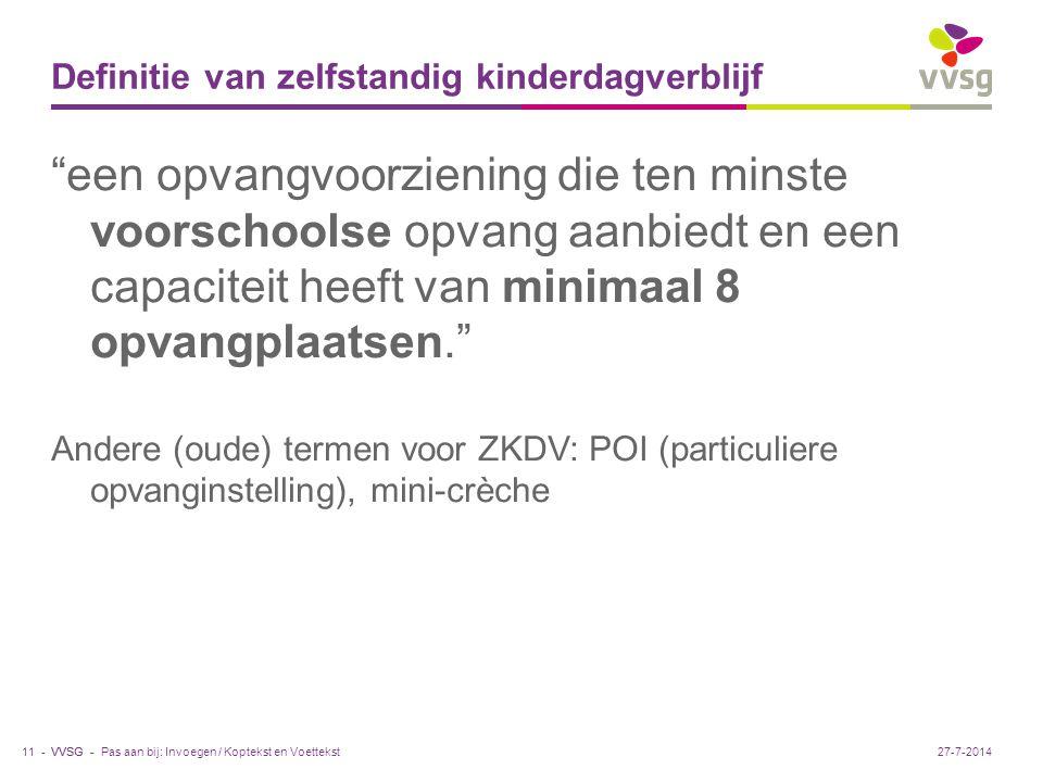 VVSG - Definitie van zelfstandig kinderdagverblijf een opvangvoorziening die ten minste voorschoolse opvang aanbiedt en een capaciteit heeft van minimaal 8 opvangplaatsen. Andere (oude) termen voor ZKDV: POI (particuliere opvanginstelling), mini-crèche Pas aan bij: Invoegen / Koptekst en Voettekst11 -27-7-2014