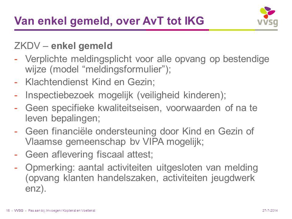 VVSG - Van enkel gemeld, over AvT tot IKG ZKDV – enkel gemeld -Verplichte meldingsplicht voor alle opvang op bestendige wijze (model meldingsformulier ); -Klachtendienst Kind en Gezin; -Inspectiebezoek mogelijk (veiligheid kinderen); -Geen specifieke kwaliteitseisen, voorwaarden of na te leven bepalingen; -Geen financiële ondersteuning door Kind en Gezin of Vlaamse gemeenschap bv VIPA mogelijk; -Geen aflevering fiscaal attest; -Opmerking: aantal activiteiten uitgesloten van melding (opvang klanten handelszaken, activiteiten jeugdwerk enz).