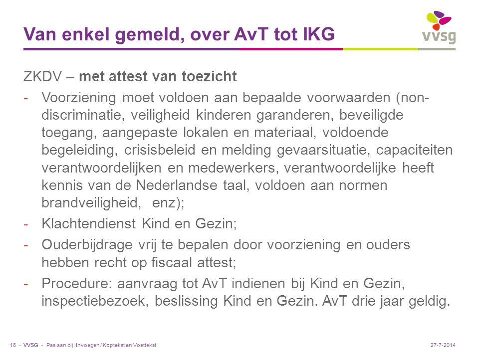 VVSG - Van enkel gemeld, over AvT tot IKG ZKDV – met attest van toezicht -Voorziening moet voldoen aan bepaalde voorwaarden (non- discriminatie, veiligheid kinderen garanderen, beveiligde toegang, aangepaste lokalen en materiaal, voldoende begeleiding, crisisbeleid en melding gevaarsituatie, capaciteiten verantwoordelijken en medewerkers, verantwoordelijke heeft kennis van de Nederlandse taal, voldoen aan normen brandveiligheid, enz); -Klachtendienst Kind en Gezin; -Ouderbijdrage vrij te bepalen door voorziening en ouders hebben recht op fiscaal attest; -Procedure: aanvraag tot AvT indienen bij Kind en Gezin, inspectiebezoek, beslissing Kind en Gezin.