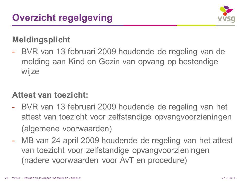 VVSG - Overzicht regelgeving Meldingsplicht -BVR van 13 februari 2009 houdende de regeling van de melding aan Kind en Gezin van opvang op bestendige wijze Attest van toezicht: -BVR van 13 februari 2009 houdende de regeling van het attest van toezicht voor zelfstandige opvangvoorzieningen (algemene voorwaarden) -MB van 24 april 2009 houdende de regeling van het attest van toezicht voor zelfstandige opvangvoorzieningen (nadere voorwaarden voor AvT en procedure) Pas aan bij: Invoegen / Koptekst en Voettekst23 -27-7-2014