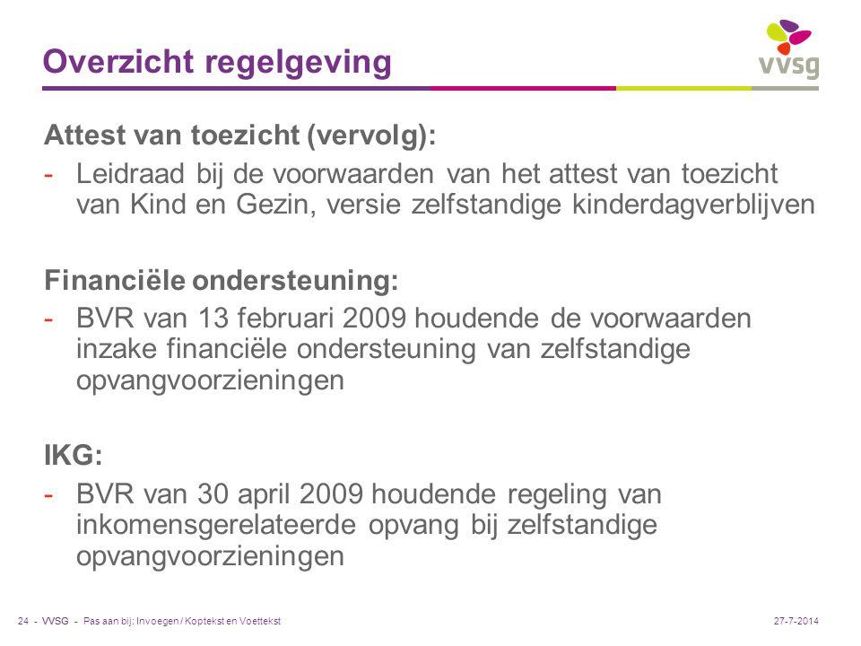 VVSG - Overzicht regelgeving Attest van toezicht (vervolg): -Leidraad bij de voorwaarden van het attest van toezicht van Kind en Gezin, versie zelfstandige kinderdagverblijven Financiële ondersteuning: -BVR van 13 februari 2009 houdende de voorwaarden inzake financiële ondersteuning van zelfstandige opvangvoorzieningen IKG: -BVR van 30 april 2009 houdende regeling van inkomensgerelateerde opvang bij zelfstandige opvangvoorzieningen Pas aan bij: Invoegen / Koptekst en Voettekst24 -27-7-2014