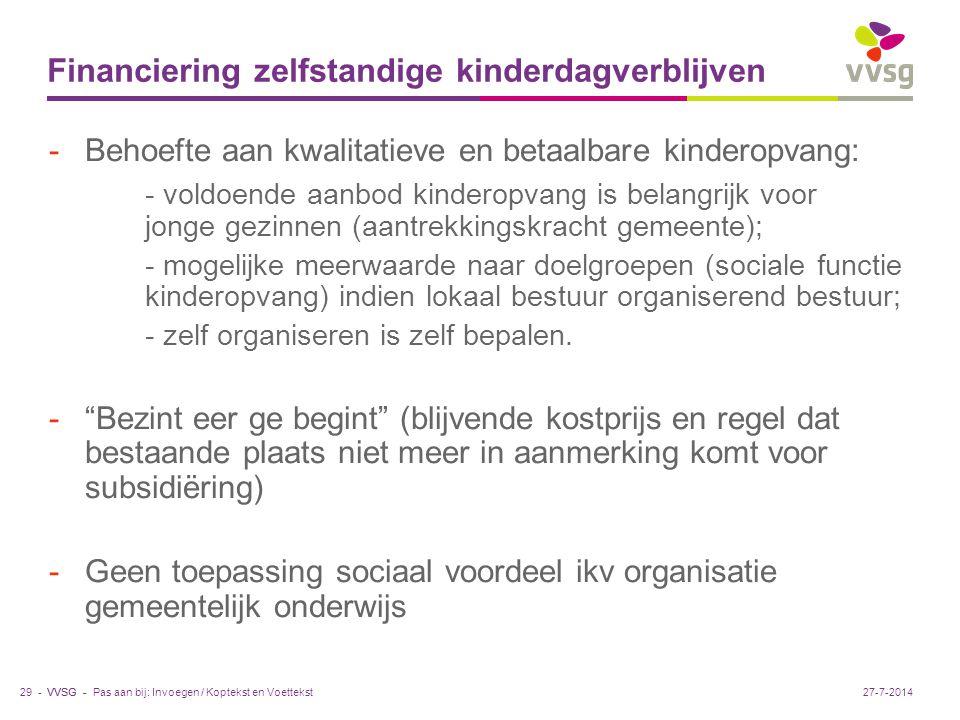 VVSG - Financiering zelfstandige kinderdagverblijven -Behoefte aan kwalitatieve en betaalbare kinderopvang: - voldoende aanbod kinderopvang is belangrijk voor jonge gezinnen (aantrekkingskracht gemeente); - mogelijke meerwaarde naar doelgroepen (sociale functie kinderopvang) indien lokaal bestuur organiserend bestuur; - zelf organiseren is zelf bepalen.