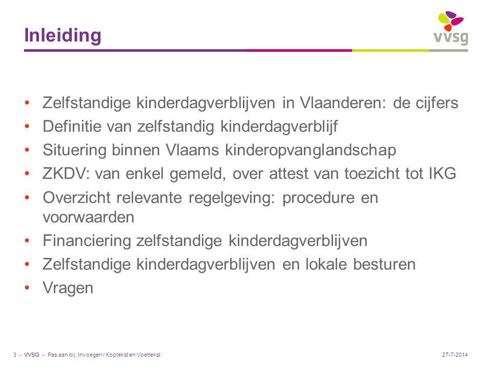 VVSG - Inleiding Zelfstandige kinderdagverblijven in Vlaanderen: de cijfers Definitie van zelfstandig kinderdagverblijf Situering binnen Vlaams kinderopvanglandschap ZKDV: van enkel gemeld, over attest van toezicht tot IKG Overzicht relevante regelgeving: procedure en voorwaarden Financiering zelfstandige kinderdagverblijven Zelfstandige kinderdagverblijven en lokale besturen Vragen Pas aan bij: Invoegen / Koptekst en Voettekst3 -27-7-2014