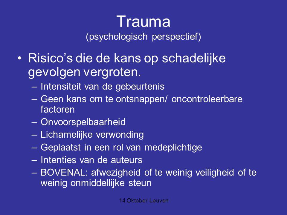14 Oktober, Leuven Trauma (psychologisch perspectief) Risico's die de kans op schadelijke gevolgen vergroten. –Intensiteit van de gebeurtenis –Geen ka
