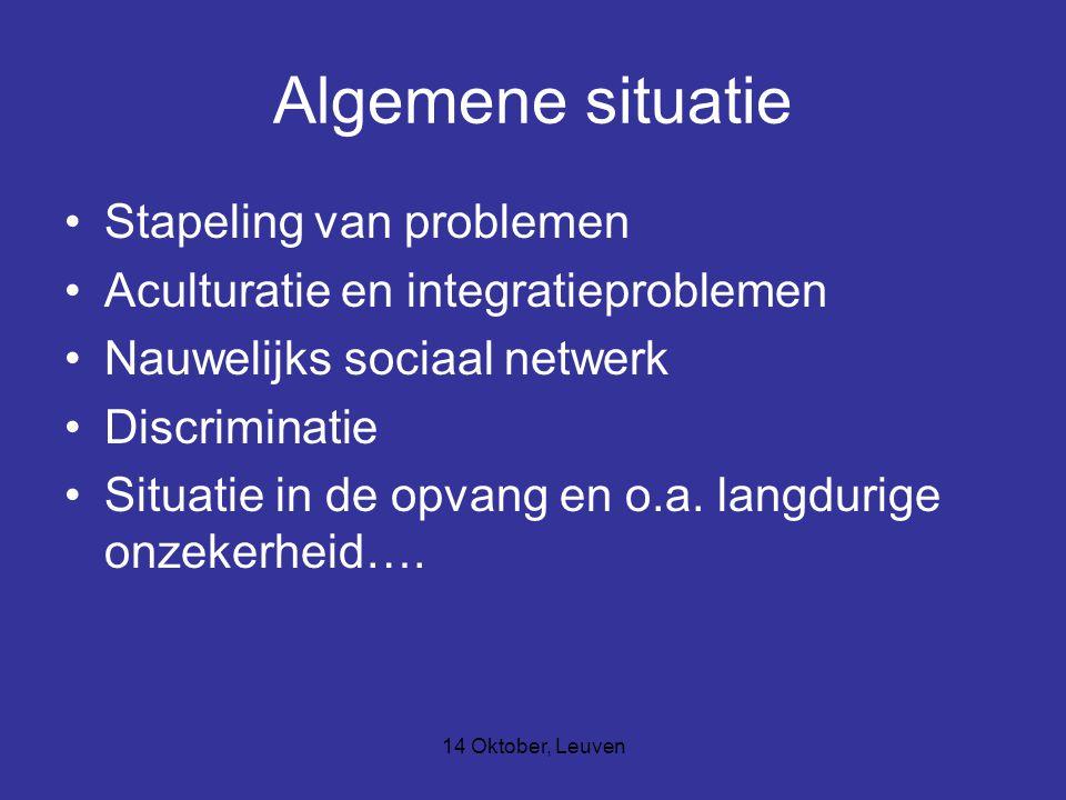14 Oktober, Leuven Algemene situatie Stapeling van problemen Aculturatie en integratieproblemen Nauwelijks sociaal netwerk Discriminatie Situatie in de opvang en o.a.