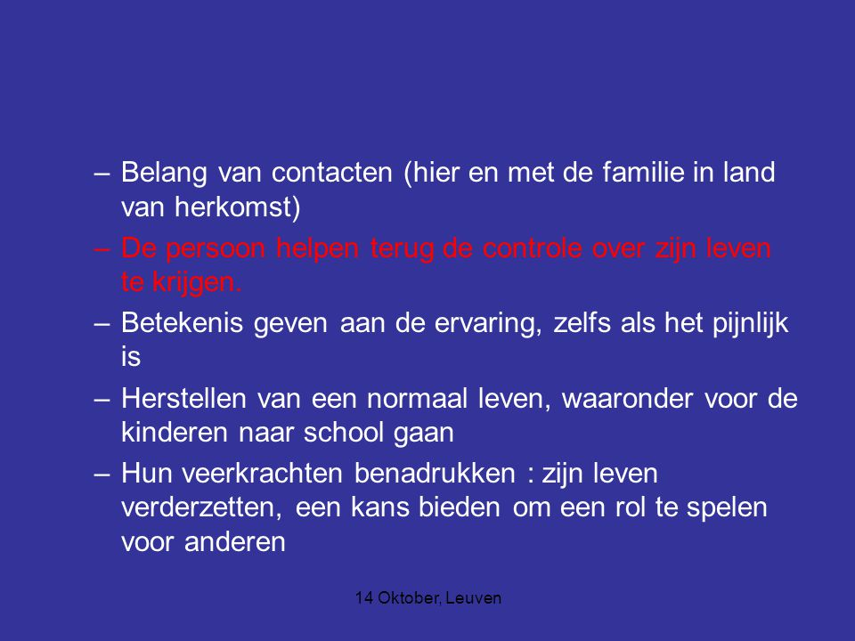 14 Oktober, Leuven –Belang van contacten (hier en met de familie in land van herkomst) –De persoon helpen terug de controle over zijn leven te krijgen.