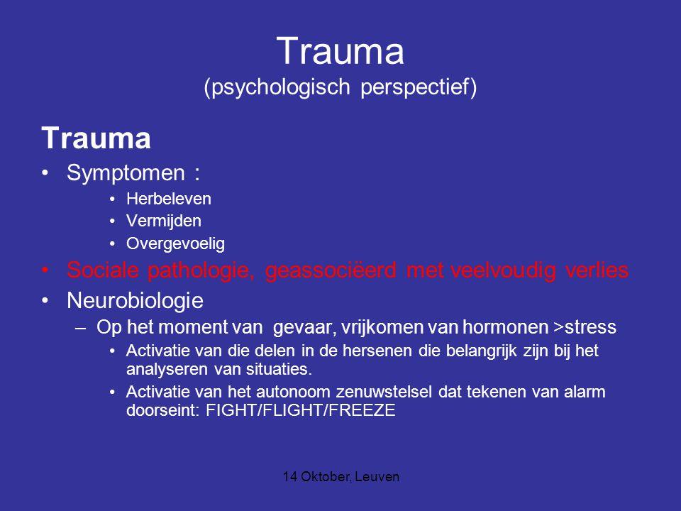 14 Oktober, Leuven Trauma (psychologisch perspectief) Trauma Symptomen : Herbeleven Vermijden Overgevoelig Sociale pathologie, geassociëerd met veelvo