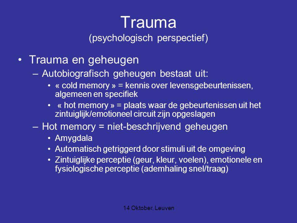 14 Oktober, Leuven Trauma (psychologisch perspectief) Trauma en geheugen –Autobiografisch geheugen bestaat uit: « cold memory » = kennis over levensgebeurtenissen, algemeen en specifiek « hot memory » = plaats waar de gebeurtenissen uit het zintuiglijk/emotioneel circuit zijn opgeslagen –Hot memory = niet-beschrijvend geheugen Amygdala Automatisch getriggerd door stimuli uit de omgeving Zintuiglijke perceptie (geur, kleur, voelen), emotionele en fysiologische perceptie (ademhaling snel/traag)