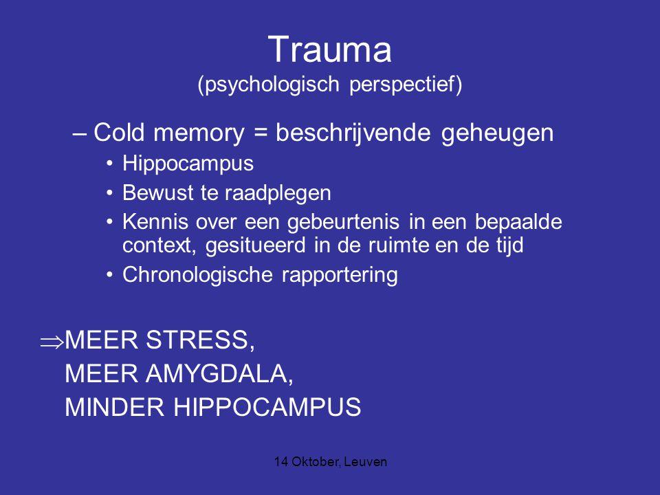 14 Oktober, Leuven Trauma (psychologisch perspectief) –Cold memory = beschrijvende geheugen Hippocampus Bewust te raadplegen Kennis over een gebeurtenis in een bepaalde context, gesitueerd in de ruimte en de tijd Chronologische rapportering  MEER STRESS, MEER AMYGDALA, MINDER HIPPOCAMPUS