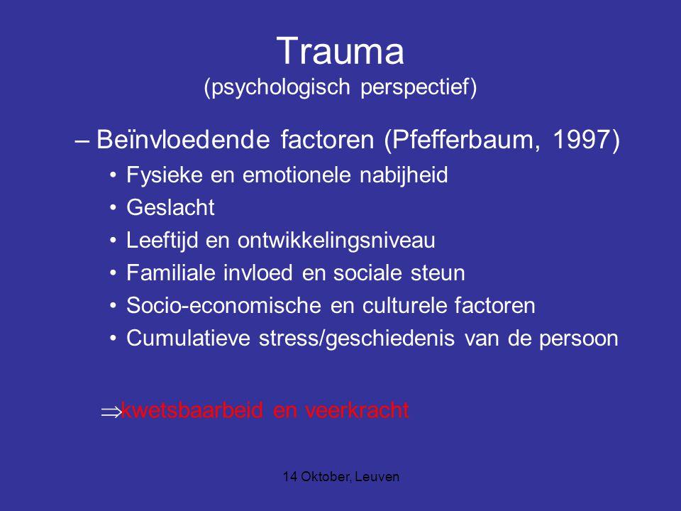 14 Oktober, Leuven Trauma (psychologisch perspectief) –Beïnvloedende factoren (Pfefferbaum, 1997) Fysieke en emotionele nabijheid Geslacht Leeftijd en ontwikkelingsniveau Familiale invloed en sociale steun Socio-economische en culturele factoren Cumulatieve stress/geschiedenis van de persoon  kwetsbaarbeid en veerkracht