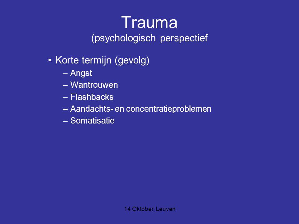 14 Oktober, Leuven Trauma (psychologisch perspectief Lange termijn : –Conflict tussen het willen vertellen en het niet willen vertellen ( totale ontkenning, dissociatie, hysterie, depressie en zelfmoord) –Verhoogde alertheid –Angst in alle vormen –Vermijdingsgedrag –Herbeleving van het trauma (dromen, beelden, gevoelens) –Relatieproblemen, seksuele problemen –Depressie en zelfmoord –Schaamte, schuldgevoelens en verwijten –Woede, wraak