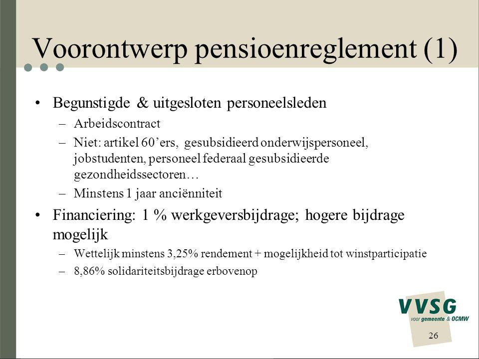 Voorontwerp pensioenreglement (1) Begunstigde & uitgesloten personeelsleden –Arbeidscontract –Niet: artikel 60'ers, gesubsidieerd onderwijspersoneel, jobstudenten, personeel federaal gesubsidieerde gezondheidssectoren… –Minstens 1 jaar anciënniteit Financiering: 1 % werkgeversbijdrage; hogere bijdrage mogelijk –Wettelijk minstens 3,25% rendement + mogelijkheid tot winstparticipatie –8,86% solidariteitsbijdrage erbovenop 26
