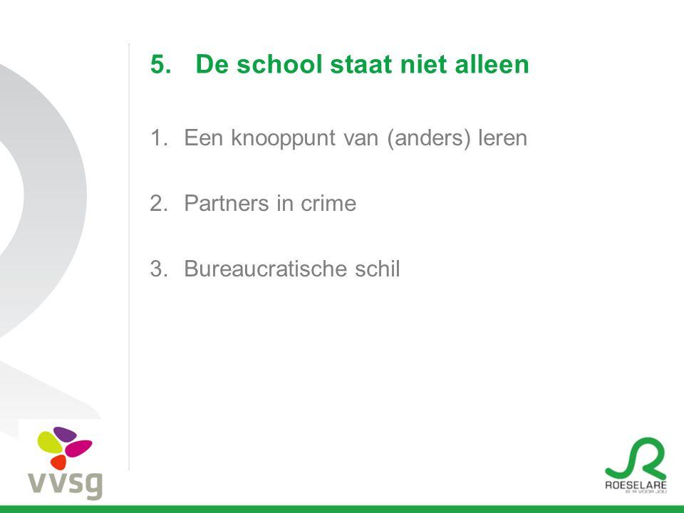 5.De school staat niet alleen 1.Een knooppunt van (anders) leren 2.Partners in crime 3.Bureaucratische schil